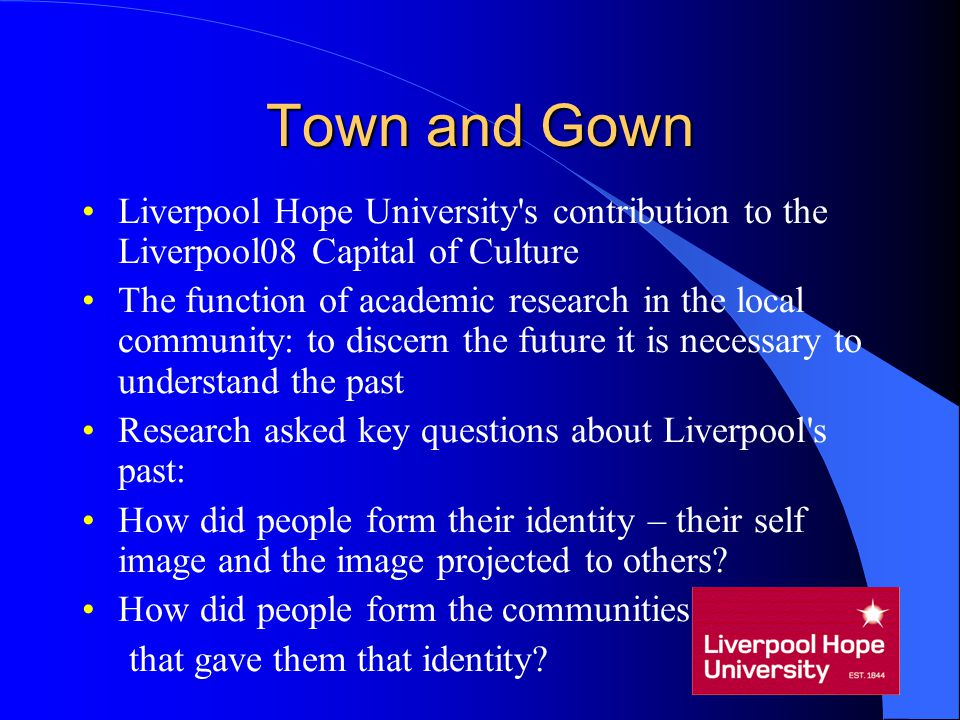 Town and Gown Liverpool Hope University's contribution to the Liverpool08 Capital of Culture The function of academic research in the local community: