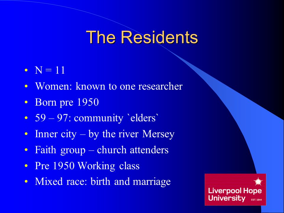 The Residents N = 11 Women: known to one researcher Born pre 1950 59 – 97: community `elders` Inner city – by the river Mersey Faith group – church at