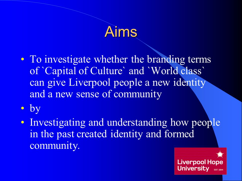 Aims To investigate whether the branding terms of `Capital of Culture` and `World class` can give Liverpool people a new identity and a new sense of c