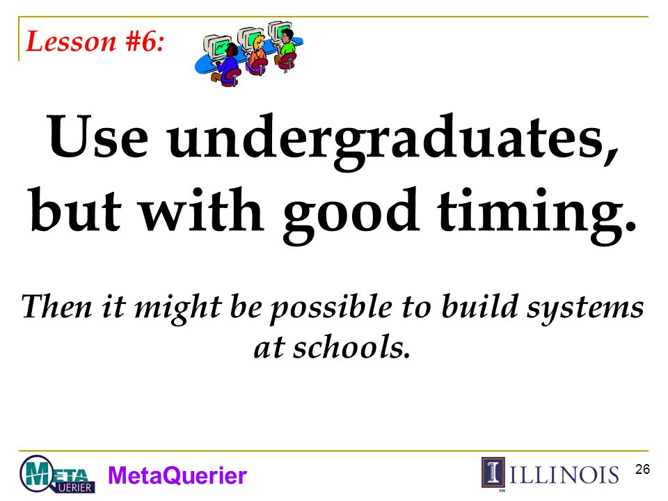 MetaQuerier 26 Lesson #6: Use undergraduates, but with good timing.