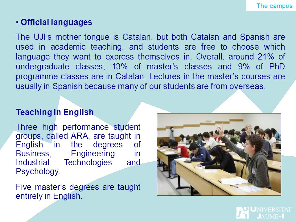 Official languages The UJIs mother tongue is Catalan, but both Catalan and Spanish are used in academic teaching, and students are free to choose whic