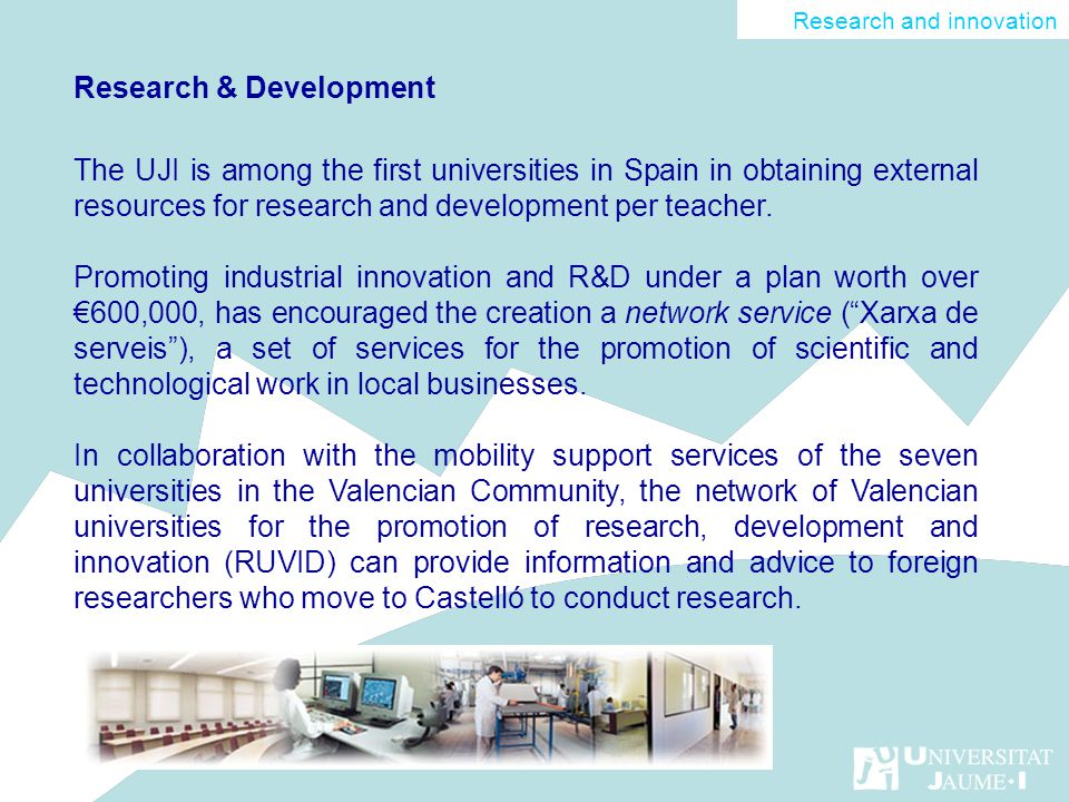 Research & Development The UJI is among the first universities in Spain in obtaining external resources for research and development per teacher.