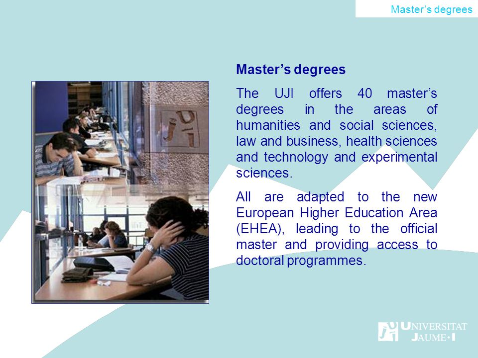 Masters degrees The UJI offers 40 masters degrees in the areas of humanities and social sciences, law and business, health sciences and technology and experimental sciences.