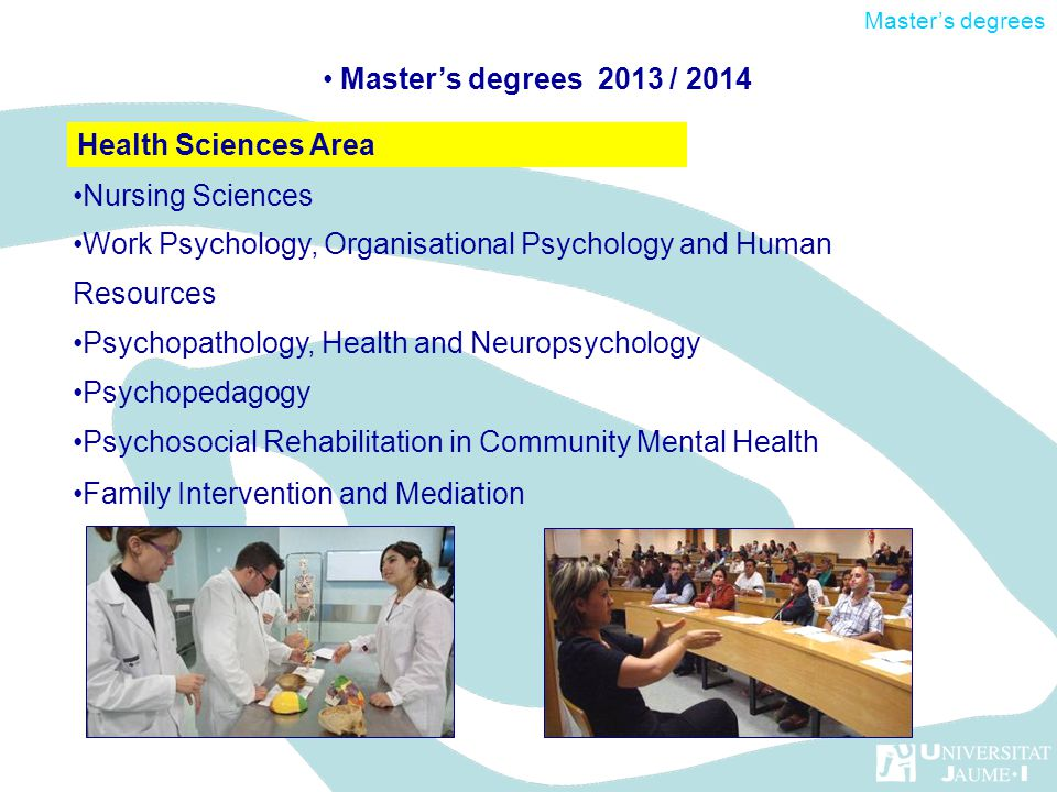 Nursing Sciences Work Psychology, Organisational Psychology and Human Resources Psychopathology, Health and Neuropsychology Psychopedagogy Psychosocial Rehabilitation in Community Mental Health Family Intervention and Mediation Health Sciences Area Masters degrees 2013 / 2014 Masters degrees