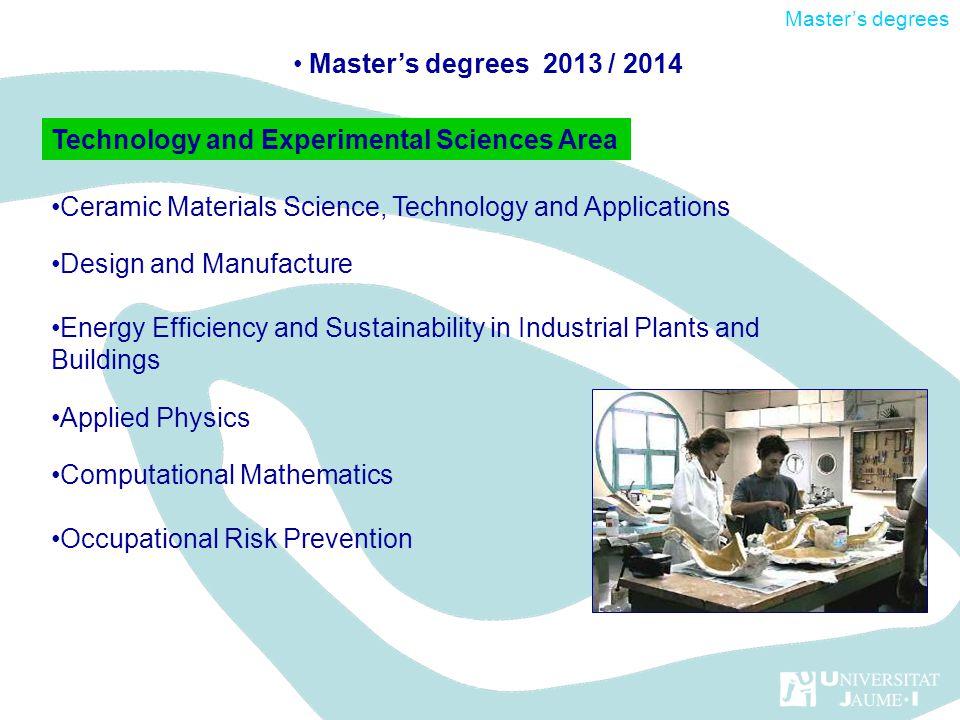 Ceramic Materials Science, Technology and Applications Design and Manufacture Energy Efficiency and Sustainability in Industrial Plants and Buildings Applied Physics Computational Mathematics Occupational Risk Prevention Technology and Experimental Sciences Area Masters degrees 2013 / 2014 Masters degrees