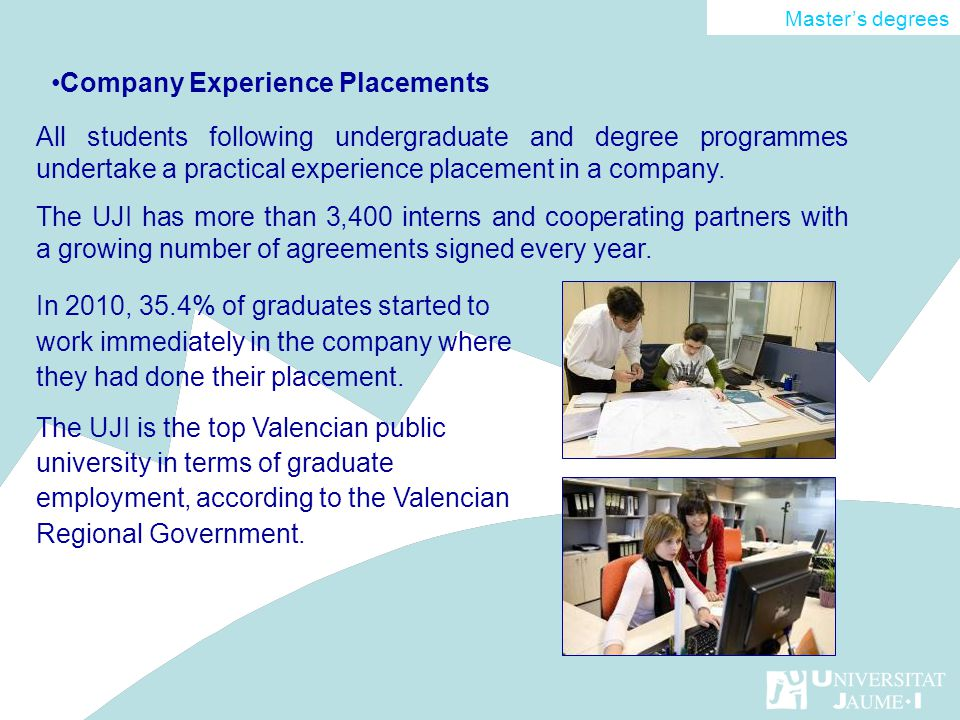 Company Experience Placements Masters degrees All students following undergraduate and degree programmes undertake a practical experience placement in a company.