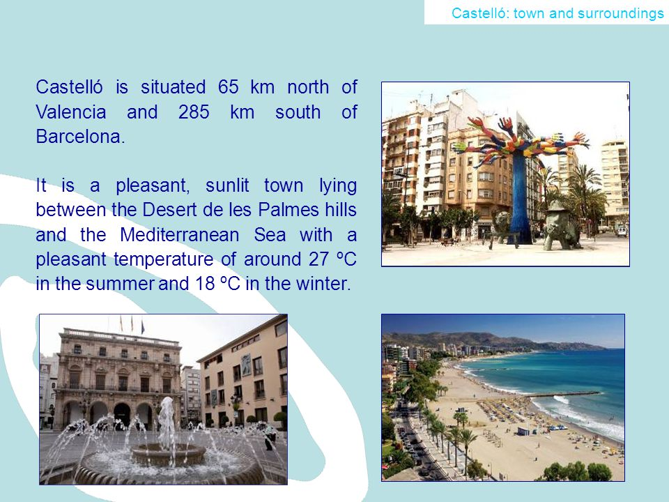 Castelló is situated 65 km north of Valencia and 285 km south of Barcelona.