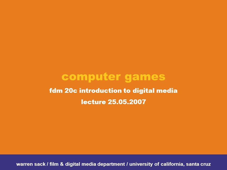 computer games fdm 20c introduction to digital media lecture 25.05.2007 warren sack / film & digital media department / university of california, santa cruz