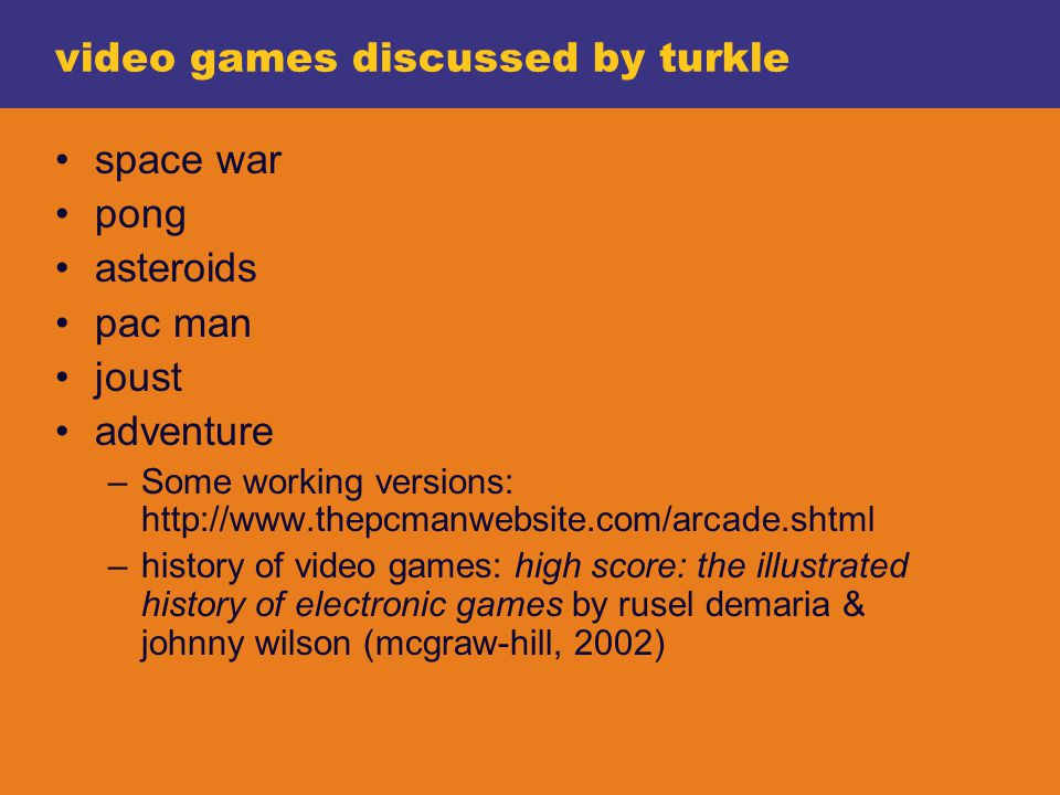 video games discussed by turkle space war pong asteroids pac man joust adventure –Some working versions: http://www.thepcmanwebsite.com/arcade.shtml –history of video games: high score: the illustrated history of electronic games by rusel demaria & johnny wilson (mcgraw-hill, 2002)