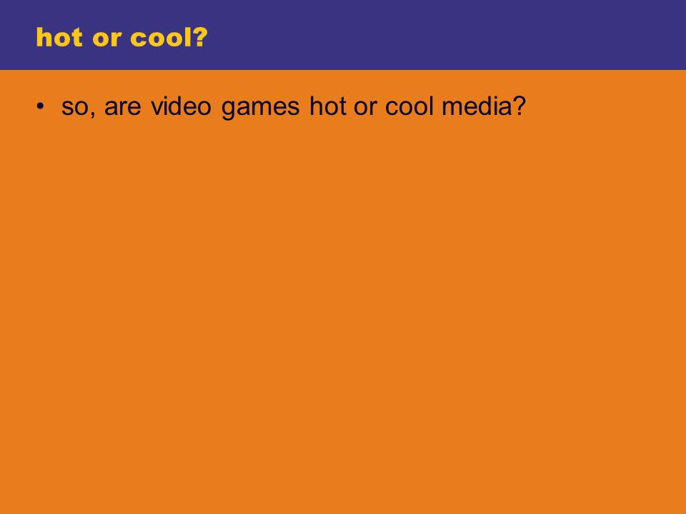 hot or cool so, are video games hot or cool media