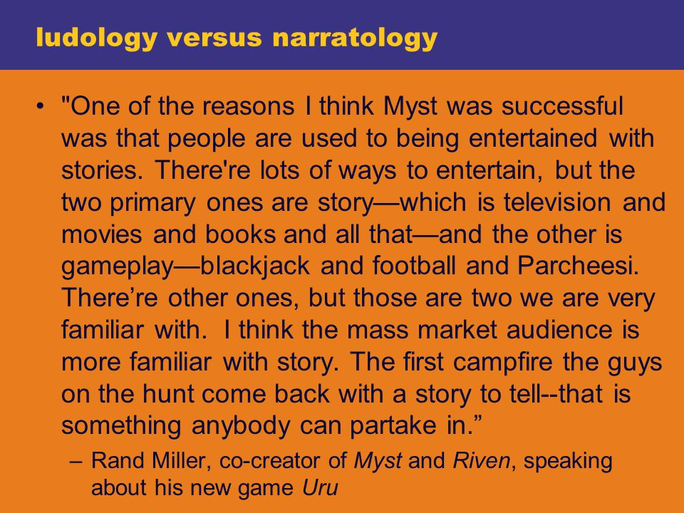 ludology versus narratology One of the reasons I think Myst was successful was that people are used to being entertained with stories.