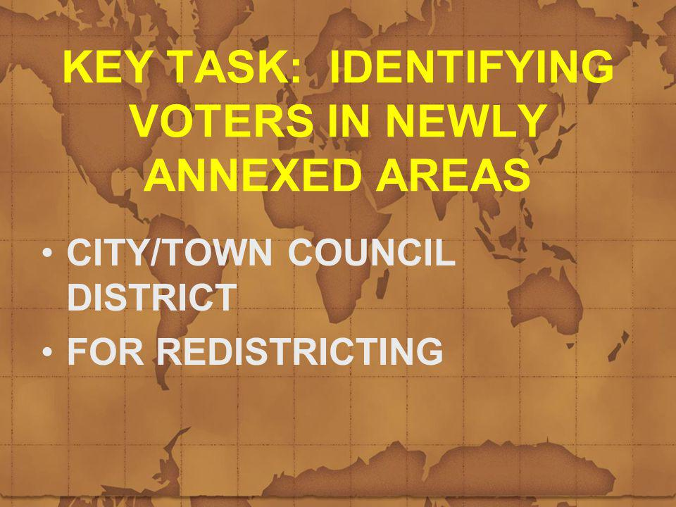 KEY TASK: IDENTIFYING VOTERS IN NEWLY ANNEXED AREAS CITY/TOWN COUNCIL DISTRICT FOR REDISTRICTING