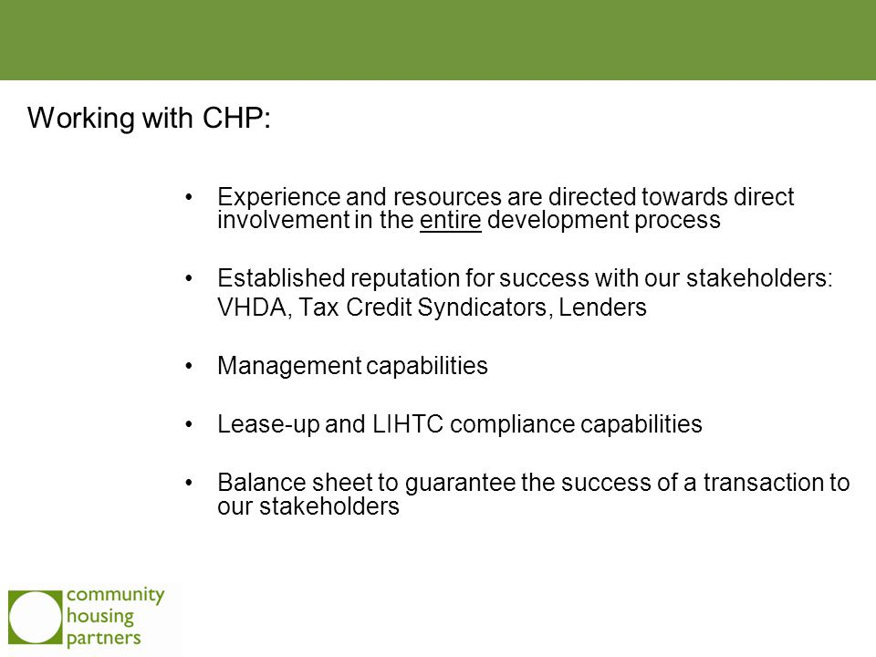 Experience and resources are directed towards direct involvement in the entire development process Established reputation for success with our stakeholders: VHDA, Tax Credit Syndicators, Lenders Management capabilities Lease-up and LIHTC compliance capabilities Balance sheet to guarantee the success of a transaction to our stakeholders Working with CHP: