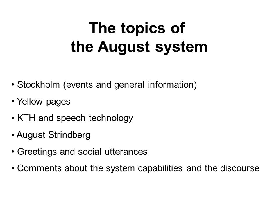 The topics of the August system Stockholm (events and general information) Yellow pages KTH and speech technology August Strindberg Greetings and social utterances Comments about the system capabilities and the discourse