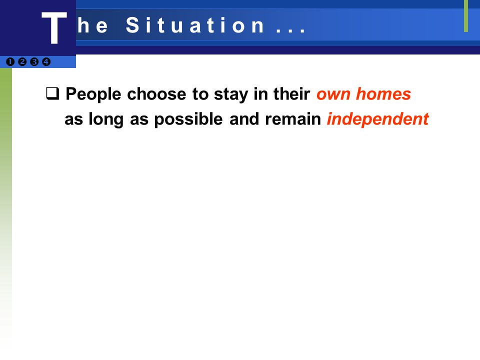 T People choose to stay in their own homes as long as possible and remain independent h e S i t u a t i o n...
