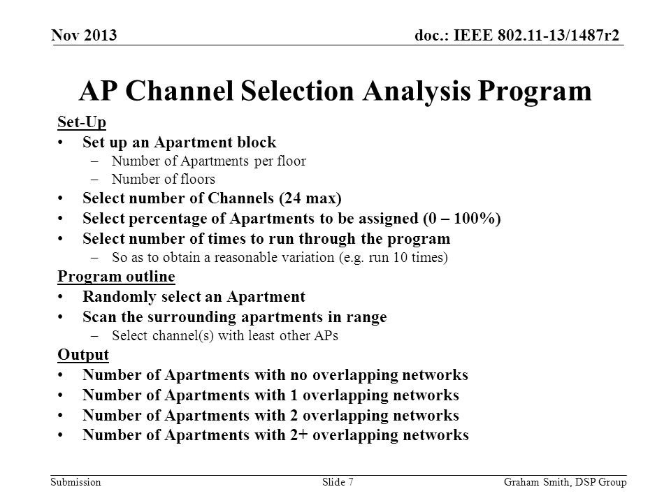 doc.: IEEE 802.11-13/1487r2 Submission Nov 2013 Graham Smith, DSP GroupSlide 7 AP Channel Selection Analysis Program Set-Up Set up an Apartment block –Number of Apartments per floor –Number of floors Select number of Channels (24 max) Select percentage of Apartments to be assigned (0 – 100%) Select number of times to run through the program –So as to obtain a reasonable variation (e.g.