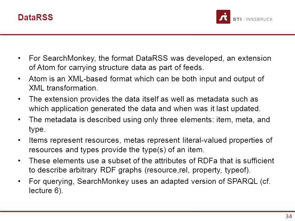 www.sti-innsbruck.at 34 DataRSS For SearchMonkey, the format DataRSS was developed, an extension of Atom for carrying structure data as part of feeds.