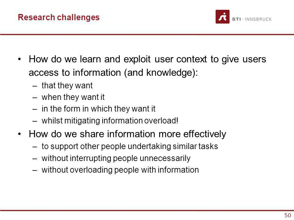 www.sti-innsbruck.at 50 Research challenges How do we learn and exploit user context to give users access to information (and knowledge): –that they w