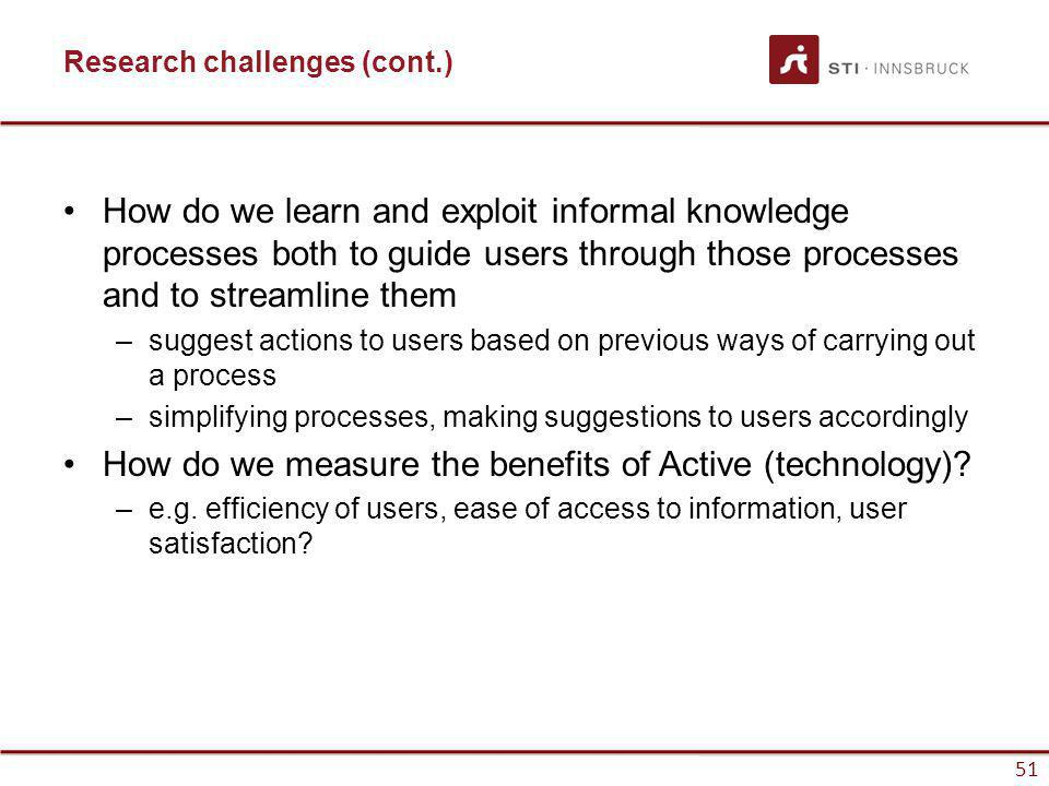 www.sti-innsbruck.at 51 Research challenges (cont.) How do we learn and exploit informal knowledge processes both to guide users through those processes and to streamline them –suggest actions to users based on previous ways of carrying out a process –simplifying processes, making suggestions to users accordingly How do we measure the benefits of Active (technology).