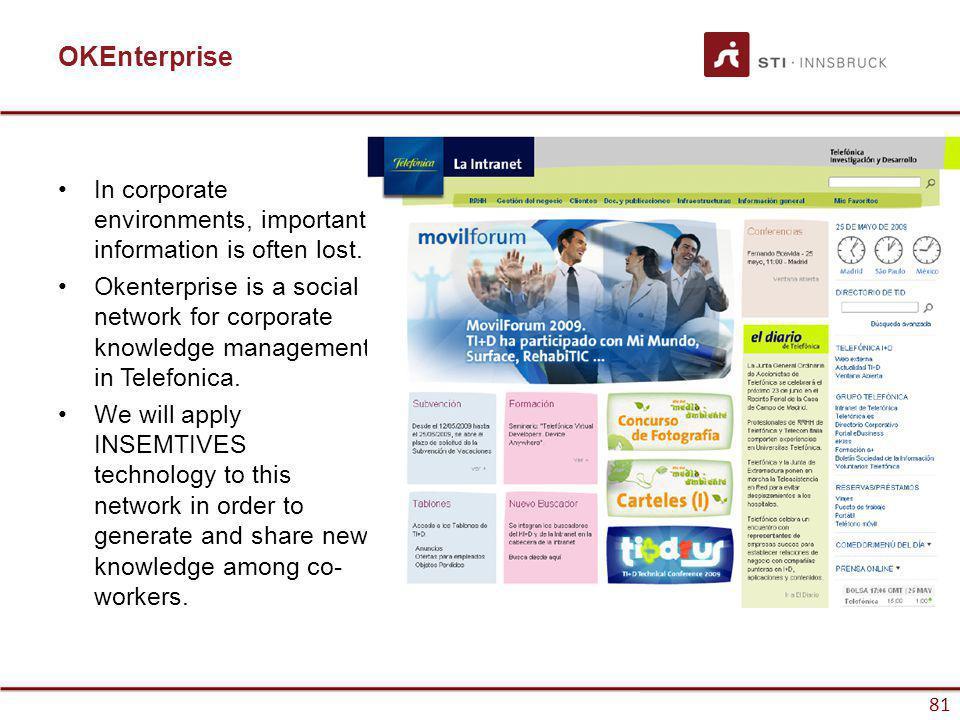 www.sti-innsbruck.at 81 OKEnterprise In corporate environments, important information is often lost. Okenterprise is a social network for corporate kn