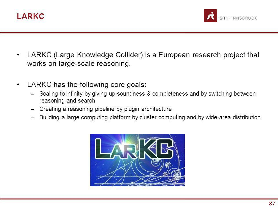 www.sti-innsbruck.at 87 LARKC LARKC (Large Knowledge Collider) is a European research project that works on large-scale reasoning. LARKC has the follo