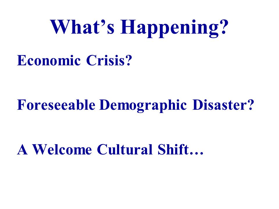 Whats Happening Economic Crisis Foreseeable Demographic Disaster A Welcome Cultural Shift…