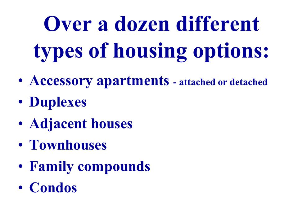 Over a dozen different types of housing options: Accessory apartments - attached or detached Duplexes Adjacent houses Townhouses Family compounds Condos