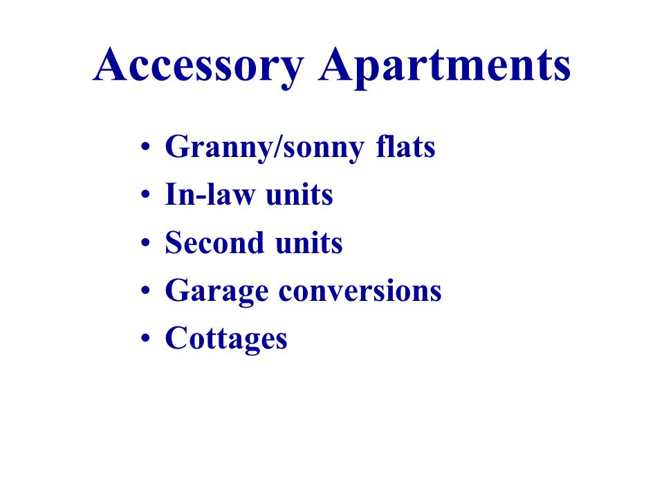 Accessory Apartments Granny/sonny flats In-law units Second units Garage conversions Cottages