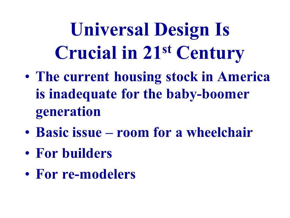 Universal Design Is Crucial in 21 st Century The current housing stock in America is inadequate for the baby-boomer generation Basic issue – room for a wheelchair For builders For re-modelers