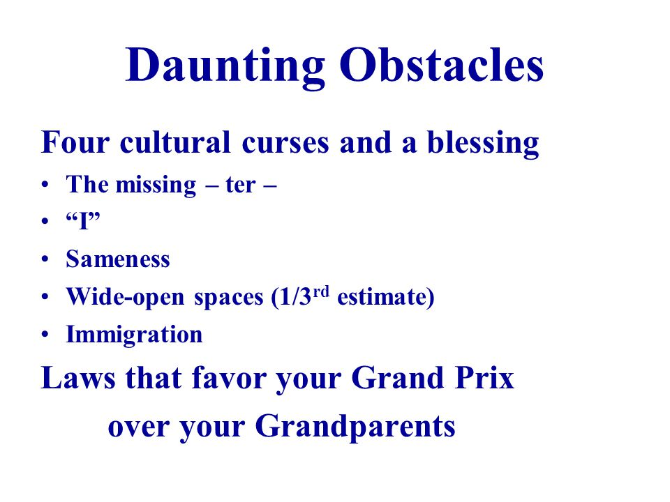 Daunting Obstacles Four cultural curses and a blessing The missing – ter – I Sameness Wide-open spaces (1/3 rd estimate) Immigration Laws that favor your Grand Prix over your Grandparents