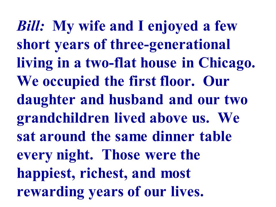 Bill: My wife and I enjoyed a few short years of three-generational living in a two-flat house in Chicago.