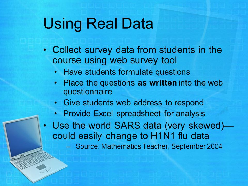 Using Real Data Collect survey data from students in the course using web survey tool Have students formulate questions Place the questions as written into the web questionnaire Give students web address to respond Provide Excel spreadsheet for analysis Use the world SARS data (very skewed) could easily change to H1N1 flu data –Source: Mathematics Teacher, September 2004
