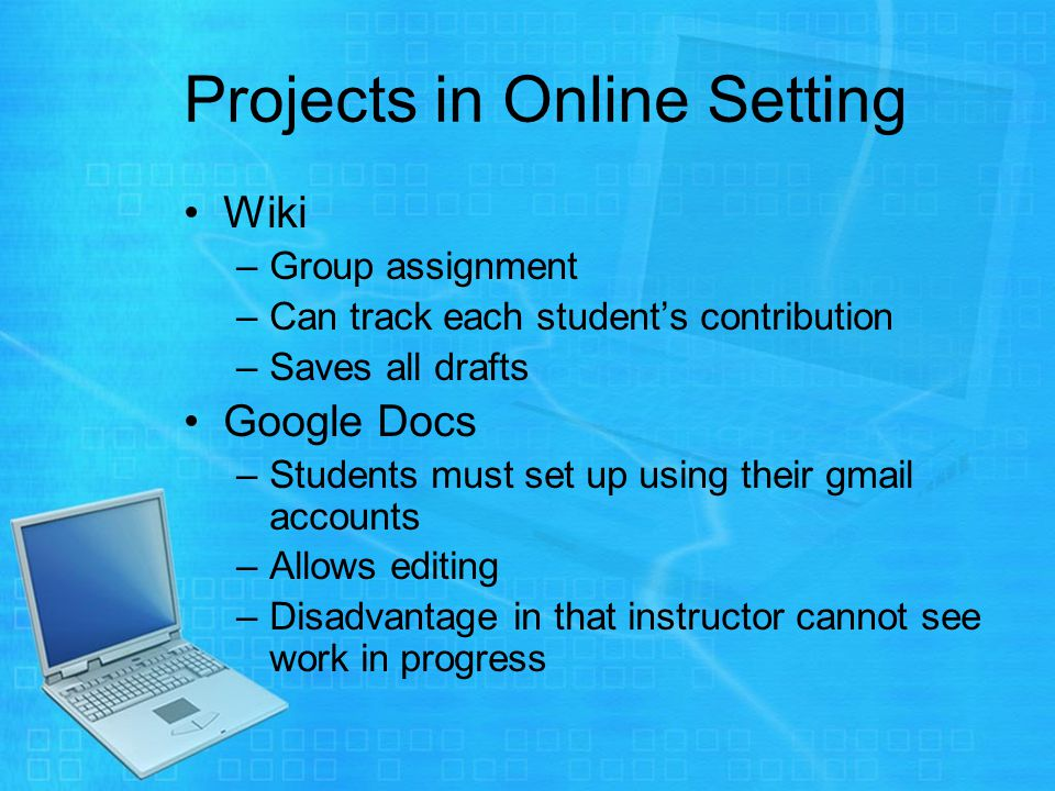 Projects in Online Setting Wiki –Group assignment –Can track each students contribution –Saves all drafts Google Docs –Students must set up using their gmail accounts –Allows editing –Disadvantage in that instructor cannot see work in progress