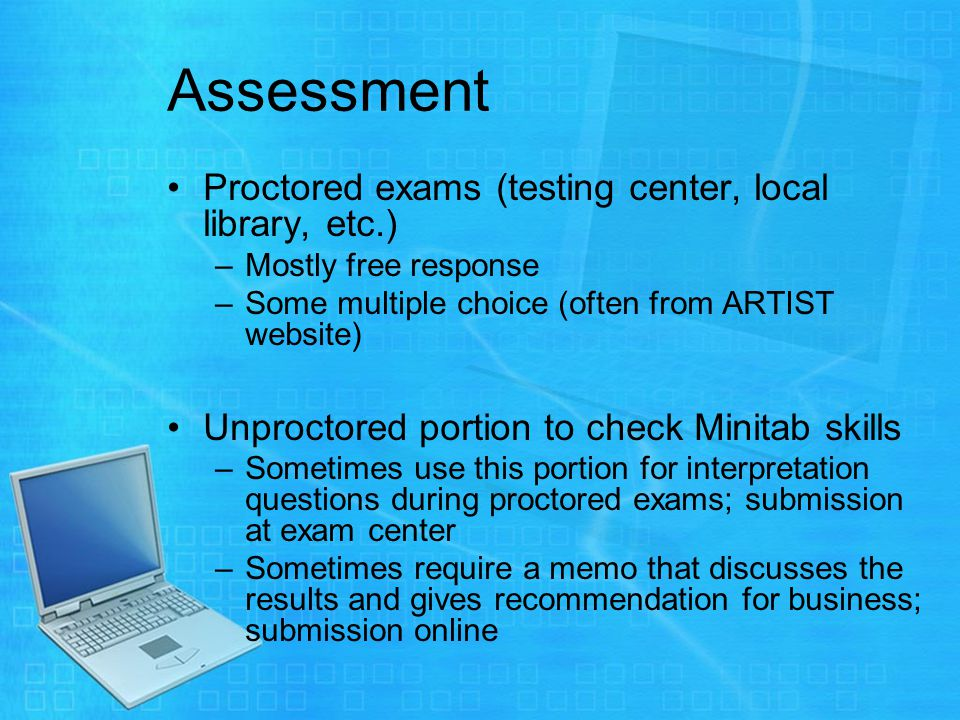 Assessment Proctored exams (testing center, local library, etc.) –Mostly free response –Some multiple choice (often from ARTIST website) Unproctored portion to check Minitab skills –Sometimes use this portion for interpretation questions during proctored exams; submission at exam center –Sometimes require a memo that discusses the results and gives recommendation for business; submission online
