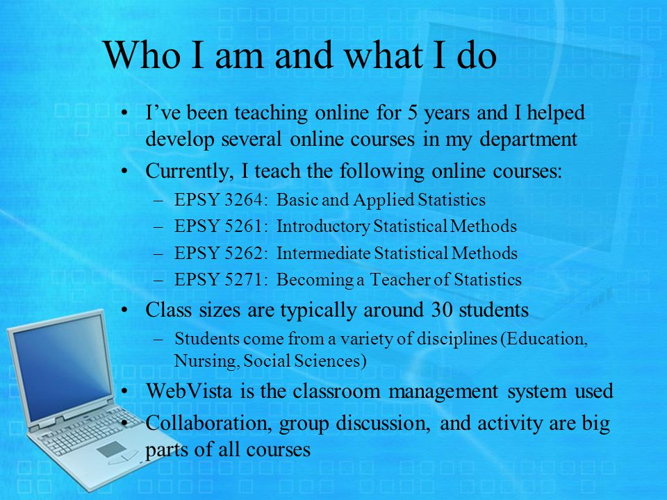 Who I am and what I do Ive been teaching online for 5 years and I helped develop several online courses in my department Currently, I teach the following online courses: –EPSY 3264: Basic and Applied Statistics –EPSY 5261: Introductory Statistical Methods –EPSY 5262: Intermediate Statistical Methods –EPSY 5271: Becoming a Teacher of Statistics Class sizes are typically around 30 students –Students come from a variety of disciplines (Education, Nursing, Social Sciences) WebVista is the classroom management system used Collaboration, group discussion, and activity are big parts of all courses