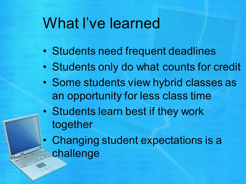 What Ive learned Students need frequent deadlines Students only do what counts for credit Some students view hybrid classes as an opportunity for less class time Students learn best if they work together Changing student expectations is a challenge