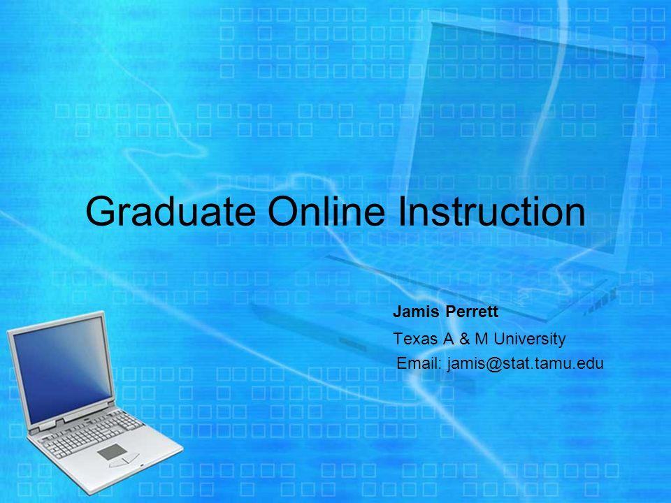 Graduate Online Instruction Jamis Perrett Texas A & M University Email: jamis@stat.tamu.edu