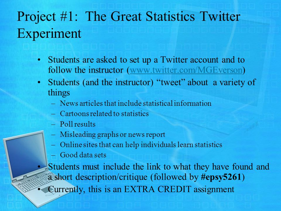 Project #1: The Great Statistics Twitter Experiment Students are asked to set up a Twitter account and to follow the instructor (www.twitter.com/MGEverson)www.twitter.com/MGEverson Students (and the instructor) tweet about a variety of things –News articles that include statistical information –Cartoons related to statistics –Poll results –Misleading graphs or news report –Online sites that can help individuals learn statistics –Good data sets Students must include the link to what they have found and a short description/critique (followed by #epsy5261) Currently, this is an EXTRA CREDIT assignment