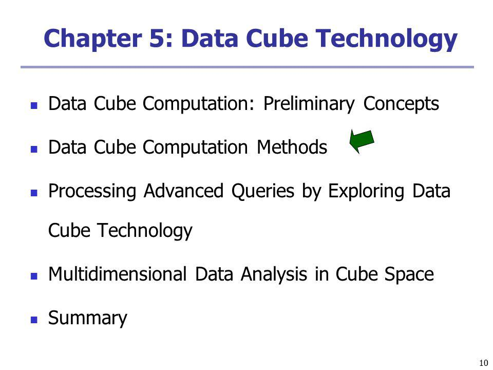 10 Chapter 5: Data Cube Technology Data Cube Computation: Preliminary Concepts Data Cube Computation Methods Processing Advanced Queries by Exploring Data Cube Technology Multidimensional Data Analysis in Cube Space Summary