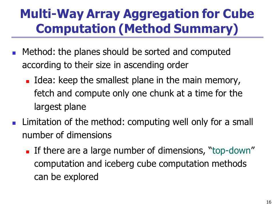 16 Multi-Way Array Aggregation for Cube Computation (Method Summary) Method: the planes should be sorted and computed according to their size in ascending order Idea: keep the smallest plane in the main memory, fetch and compute only one chunk at a time for the largest plane Limitation of the method: computing well only for a small number of dimensions If there are a large number of dimensions, top-down computation and iceberg cube computation methods can be explored