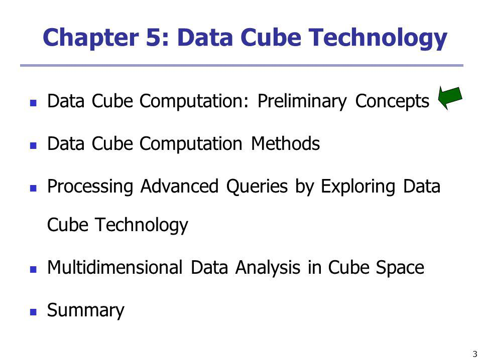 33 Chapter 5: Data Cube Technology Data Cube Computation: Preliminary Concepts Data Cube Computation Methods Processing Advanced Queries by Exploring Data Cube Technology Multidimensional Data Analysis in Cube Space Summary