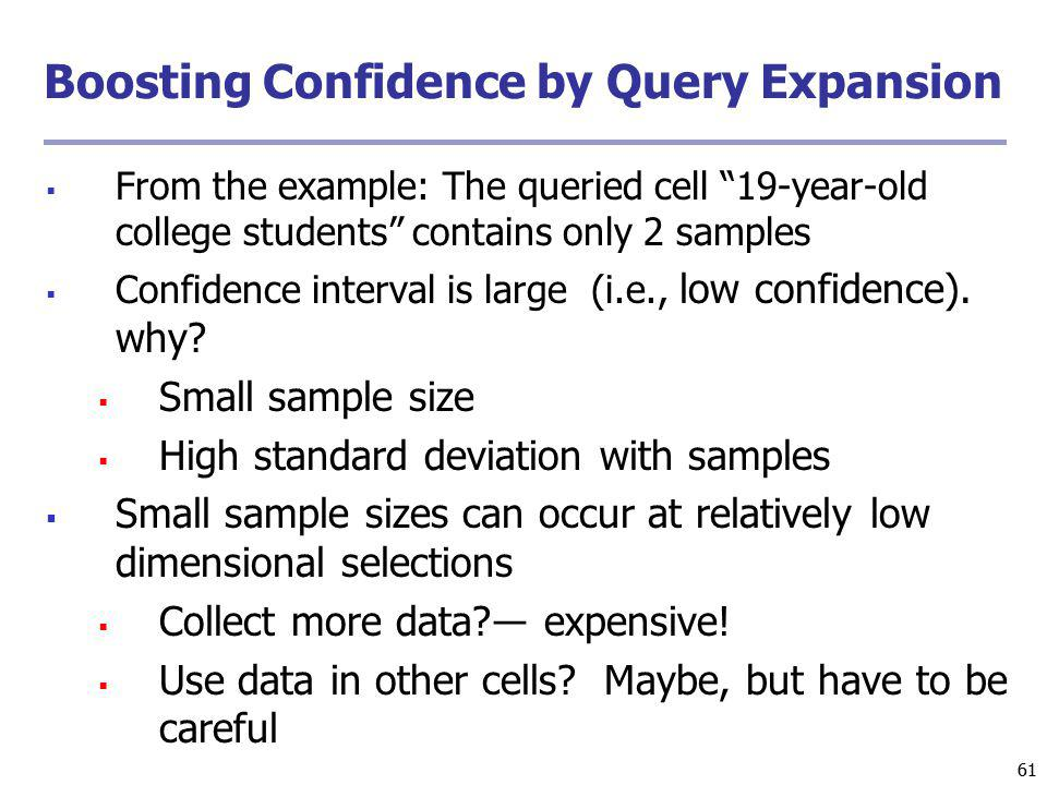 61 Boosting Confidence by Query Expansion From the example: The queried cell 19-year-old college students contains only 2 samples Confidence interval is large (i.e., low confidence).