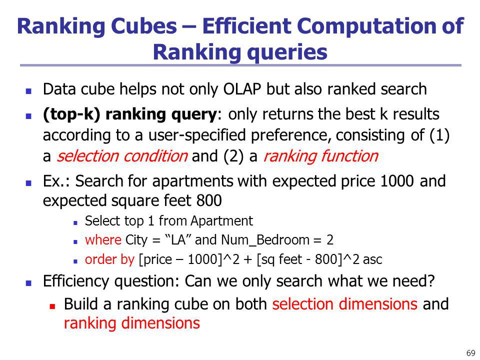 69 Ranking Cubes – Efficient Computation of Ranking queries Data cube helps not only OLAP but also ranked search (top-k) ranking query: only returns the best k results according to a user-specified preference, consisting of (1) a selection condition and (2) a ranking function Ex.: Search for apartments with expected price 1000 and expected square feet 800 Select top 1 from Apartment where City = LA and Num_Bedroom = 2 order by [price – 1000]^2 + [sq feet - 800]^2 asc Efficiency question: Can we only search what we need.