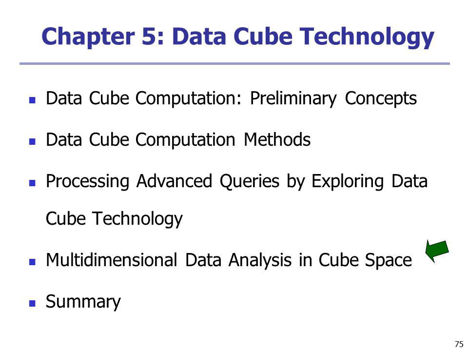 75 Chapter 5: Data Cube Technology Data Cube Computation: Preliminary Concepts Data Cube Computation Methods Processing Advanced Queries by Exploring Data Cube Technology Multidimensional Data Analysis in Cube Space Summary