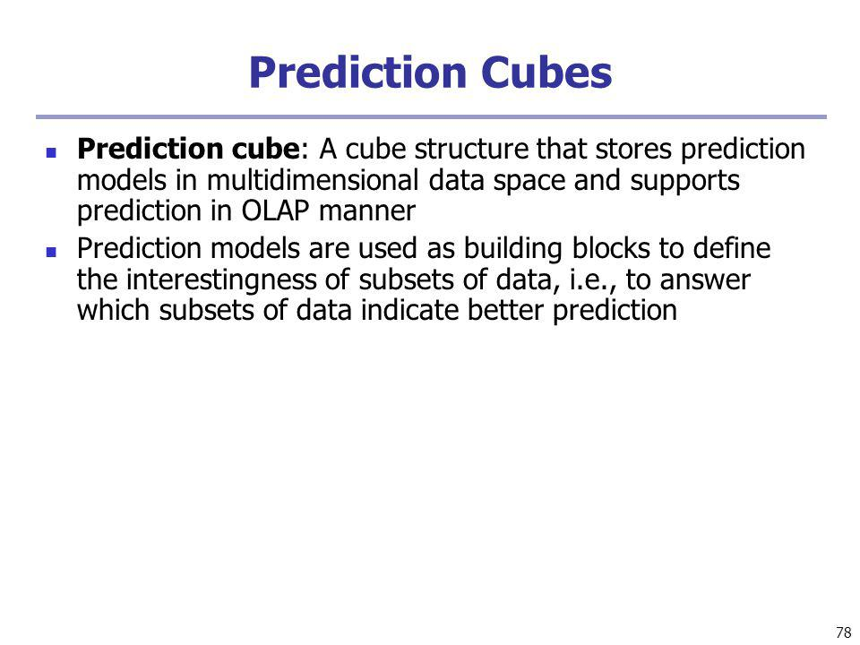 78 Prediction Cubes Prediction cube: A cube structure that stores prediction models in multidimensional data space and supports prediction in OLAP manner Prediction models are used as building blocks to define the interestingness of subsets of data, i.e., to answer which subsets of data indicate better prediction