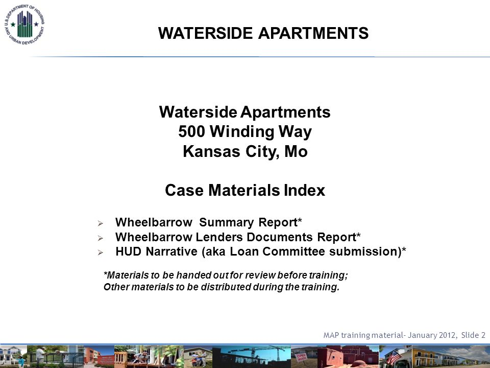 Waterside Apartments 500 Winding Way Kansas City, Mo Case Materials Index Wheelbarrow Summary Report* Wheelbarrow Lenders Documents Report* HUD Narrative (aka Loan Committee submission)* *Materials to be handed out for review before training; Other materials to be distributed during the training.
