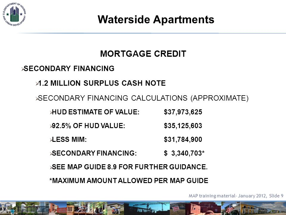 MORTGAGE CREDIT SECONDARY FINANCING 1.2 MILLION SURPLUS CASH NOTE SECONDARY FINANCING CALCULATIONS (APPROXIMATE) HUD ESTIMATE OF VALUE:$37,973,625 92.5% OF HUD VALUE:$35,125,603 LESS MIM:$31,784,900 SECONDARY FINANCING:$ 3,340,703* SEE MAP GUIDE 8.9 FOR FURTHER GUIDANCE.