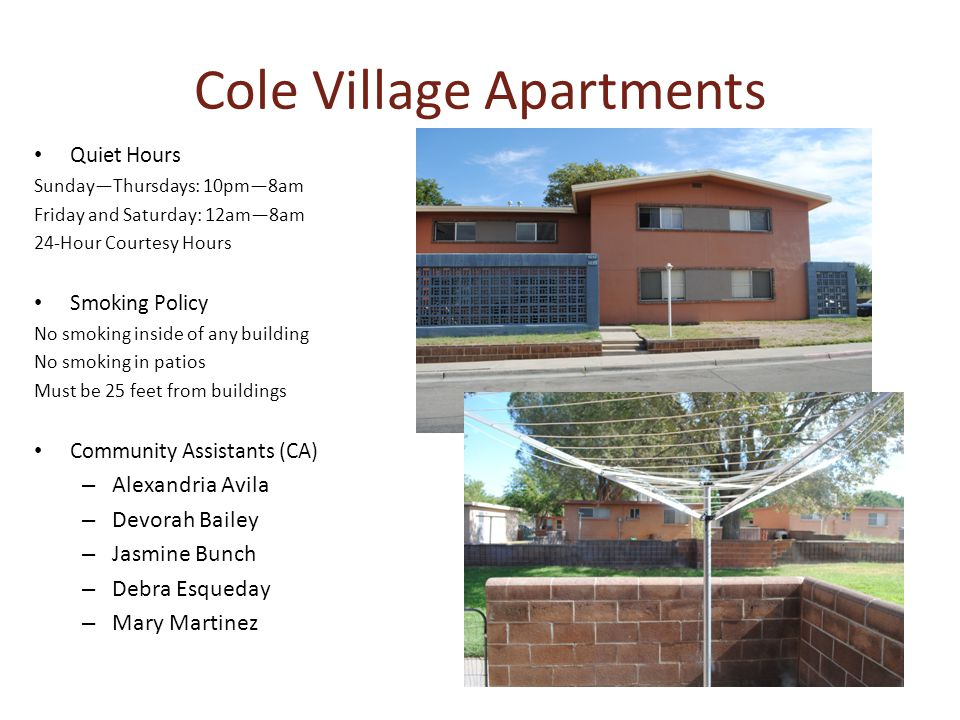 Cole Village Apartments Quiet Hours SundayThursdays: 10pm8am Friday and Saturday: 12am8am 24-Hour Courtesy Hours Smoking Policy No smoking inside of any building No smoking in patios Must be 25 feet from buildings Community Assistants (CA) – Alexandria Avila – Devorah Bailey – Jasmine Bunch – Debra Esqueday – Mary Martinez