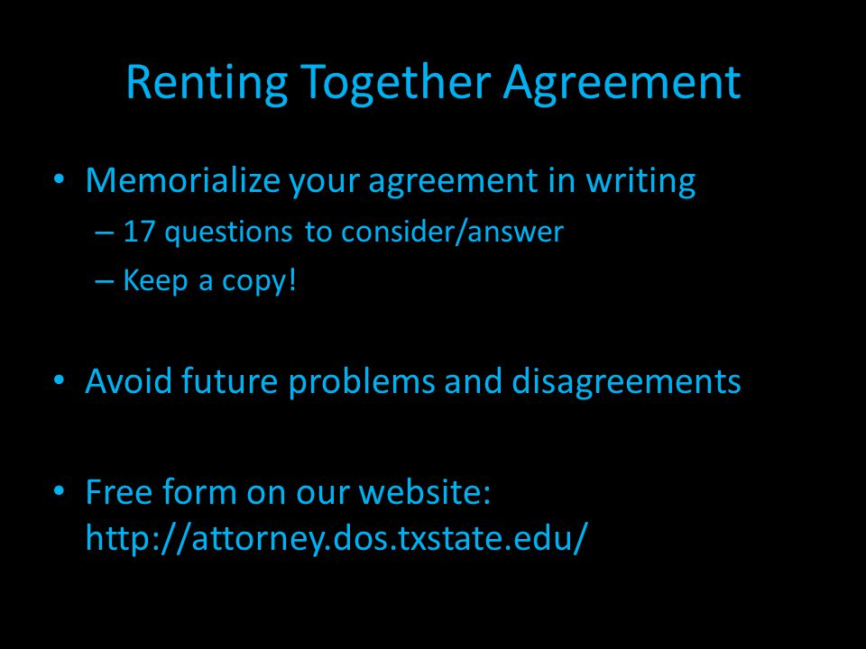 Renting Together Agreement Memorialize your agreement in writing – 17 questions to consider/answer – Keep a copy! Avoid future problems and disagreeme