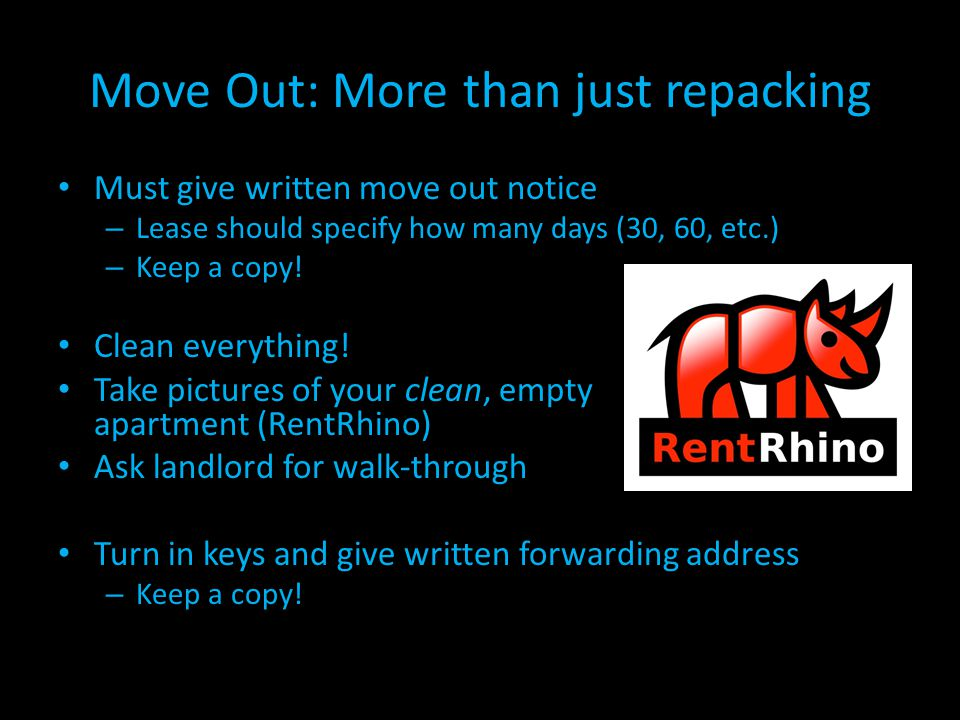 Move Out: More than just repacking Must give written move out notice – Lease should specify how many days (30, 60, etc.) – Keep a copy! Clean everythi